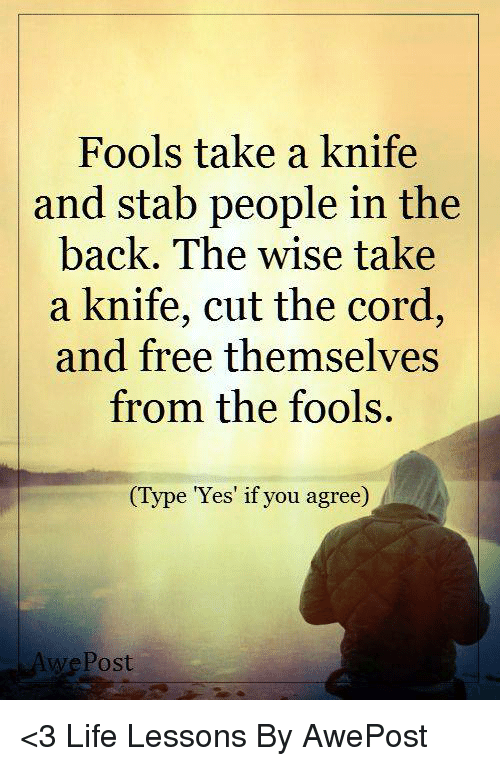 Lessoned: Fools take a knife  and stab people in the  back. The wise take  a knife, cut the cord,  and free themselves  from the fools.  (Type Yes if you agree  Post <3 Life Lessons By AwePost
