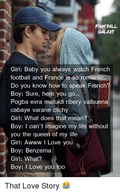 Thats Mean: FooT BALL  GALAXY  Girl: Baby you always watch French  football and France is so romantic.  Do you know how to speak French?  Boy: Sure, here you go..  Pogba evra matuidi ribery valbuena  cabaye varane clichy  Girl: What does that mean?  Boy: I can't imagine my life without  you the queen of my life  Girl: Awww I Love you  Boy: Benzema  Girl: What?  Boy: I Love you too That Love Story 😂