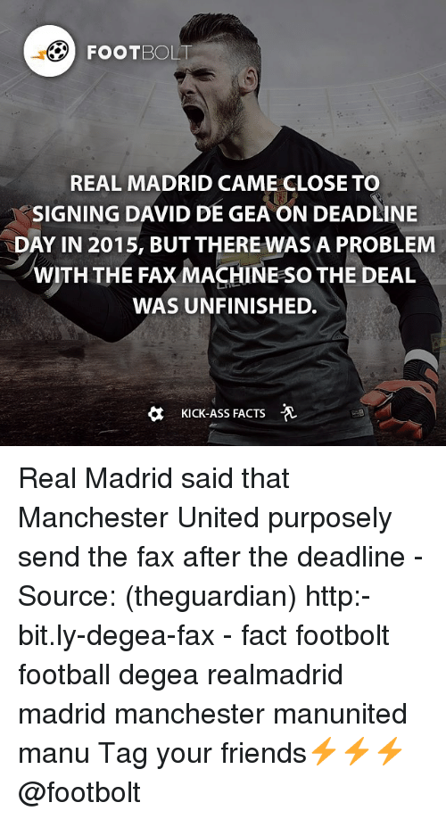 Memes, Real Madrid, and Manchester United: FOOT BOLT  REAL MADRID CAME CLOSE TO  SIGNING DAVID DE GEAON DEADLINE  DAY IN 2015, BUT THERE WAS A PROBLEM  WITH THE FAX MACHINE so THE DEAL  WAS UNFINISHED.  a Kick-Ass FACTS Real Madrid said that Manchester United purposely send the fax after the deadline - Source: (theguardian) http:-bit.ly-degea-fax - fact footbolt football degea realmadrid madrid manchester manunited manu Tag your friends⚡️⚡️⚡️ @footbolt