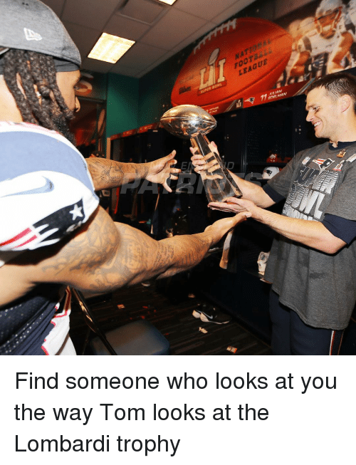 Memes, Toms, and 🤖: FOOT  LEAGUE  ene MAN Find someone who looks at you the way Tom looks at the Lombardi trophy