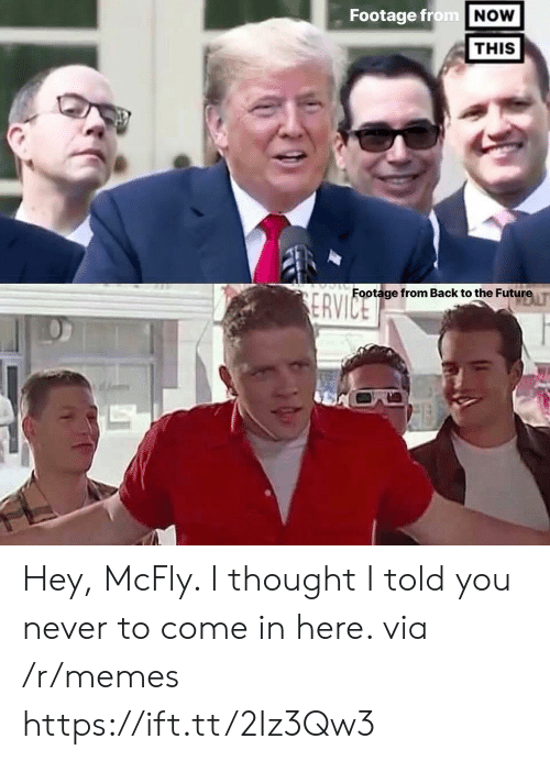 mcfly: Footage from  NOW  THIS  Footage from Back to the Future T Hey, McFly. I thought I told you never to come in here. via /r/memes https://ift.tt/2Iz3Qw3