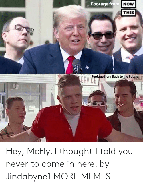 mcfly: Footage from  NOW  THIS  Footage from Back to the Future T Hey, McFly. I thought I told you never to come in here. by Jindabyne1 MORE MEMES
