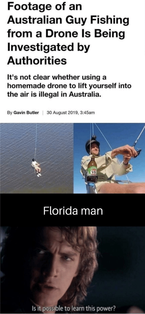 Drone: Footage of an  Australian Guy Fishing  from a Drone Is Being  Investigated by  Authorities  It's not clear whether using a  homemade drone to lift yourself into  the air is illegal in Australia.  By Gavin Butler  30 August 2019, 3:45am  ICT  VB  Florida man  Is it possible to learn this power?