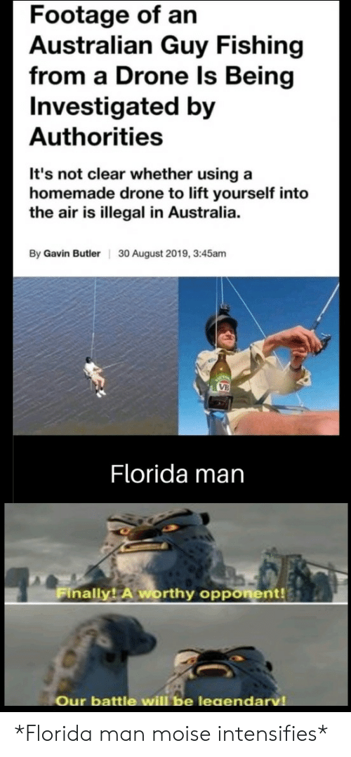 Drone, Florida Man, and Australia: Footage of an  Australian Guy Fishing  from a Drone Is Being  Investigated by  Authorities  It's not clear whether using a  homemade drone to lift yourself into  the air is illegal in Australia.  By Gavin Butler  30 August 2019, 3:45am  VB  Florida man  Finally! A worthy opponent!  Our battle will be leaendarv *Florida man moise intensifies*