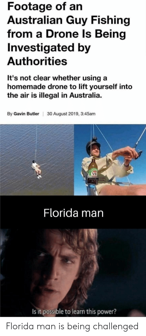 Drone: Footage of an  Australian Guy Fishing  from a Drone ls Being  Investigated by  Authorities  It's not clear whether using a  homemade drone to lift yourself into  the air is illegal in Australia  By Gavin Butler  30 August 2019, 3:45am  OCTO  VB  Florida man  Is it possible to learn this power? Florida man is being challenged