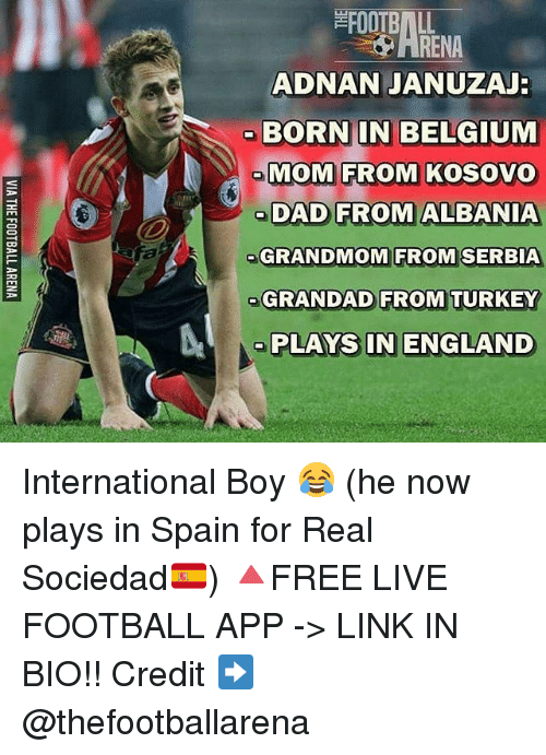 Turkeyism: FOOTBALL  ADNAN JANUZAJ  BORN IN BELGIUM  MOM FROM KOSOVO  oDAD FROM ALBANIA  GRANDMOM FROM SERBIA  GRANDAD FROM TURKEY  RENA  ME  PLAYS IN ENGLAND International Boy 😂 (he now plays in Spain for Real Sociedad🇪🇸) 🔺FREE LIVE FOOTBALL APP -> LINK IN BIO!! Credit ➡️ @thefootballarena