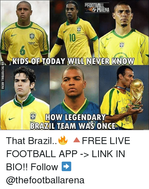 "Football, Memes, and Brazil: FOOTBALL  ARENA  10  ""KIDS-OPTODAY WILL NEVER!KNOW  HOW LEGENDARY  BRAZIL TEAM WAS ONCE  K2 That Brazil..🔥 🔺FREE LIVE FOOTBALL APP -> LINK IN BIO!! Follow ➡️ @thefootballarena"