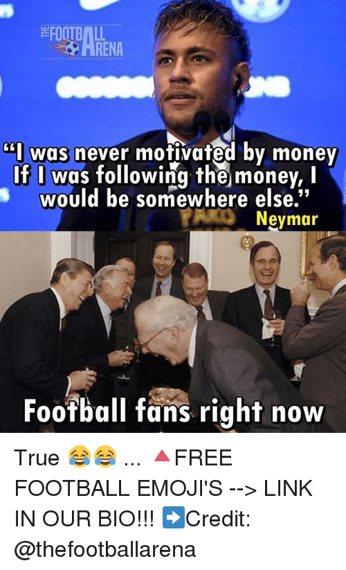 Football, Memes, and Money: FOOTBALL  ARENA  I wgs never motivated bv money  If I was following the money,I  would be somewhere else  Neymar  Foofball fans right now True 😂😂 ... 🔺FREE FOOTBALL EMOJI'S --> LINK IN OUR BIO!!! ➡️Credit: @thefootballarena