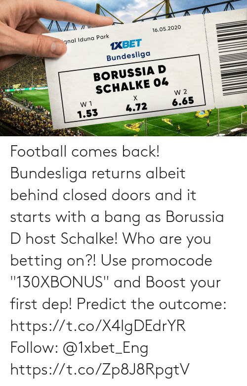 """bang: Football comes back! Bundesliga returns albeit behind closed doors and it starts with a bang as Borussia D host Schalke! Who are you betting on?!  Use promocode """"130XBONUS"""" and Boost your first dep!  Predict the outcome: https://t.co/X4lgDEdrYR Follow: @1xbet_Eng https://t.co/Zp8J8RpgtV"""