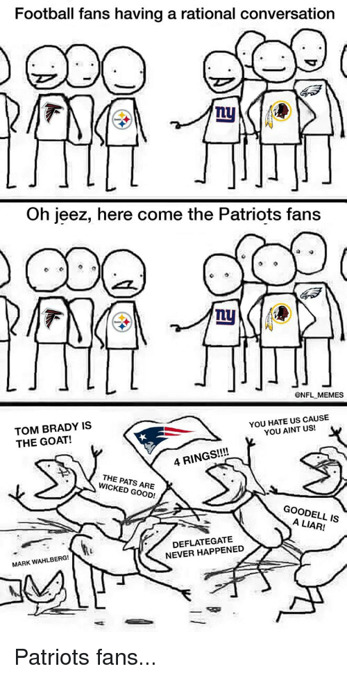 rationalization: Football fans having a rational conversation  Oh jeez, here come the Patriots fans  @NFL MEMES  YOU HATE US CAUSE  TOM BRADY IS  YOU AINT US!  THE GOAT!  4 RINGS  THE PATS WICKED GOOD!  GOODELL IS  NEVER HAPPENED  MARK WAHLBERG!  T Patriots fans...