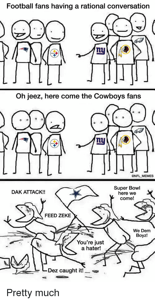 We Dem Boyz: Football fans having a rational conversation  Oh jeez, here come the Cowboys fans  @NFL MEMES  Super Bowl  DAK ATTACK!!  here we  come!  FEED ZEKE  We Dem  Boyz!  You're just  a hater!  Dez caught it Pretty much
