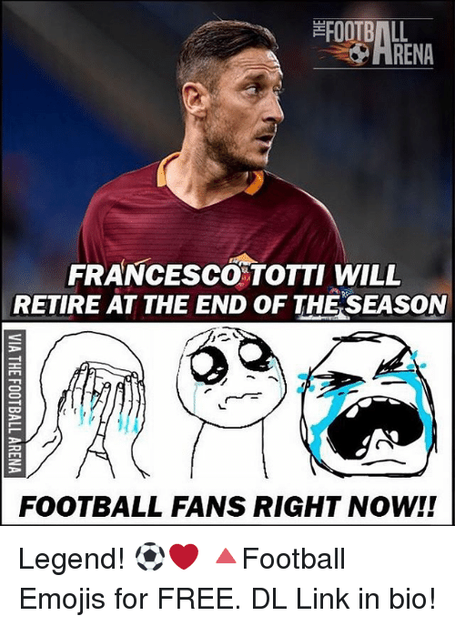 Francesco Totti: FOOTBALL  FRANCESCO TOTTI WILL  RETIRE AT THE END OF THE SEASON  FOOTBALL FANS RIGHT NOW! Legend! ⚽️❤️ 🔺Football Emojis for FREE. DL Link in bio!