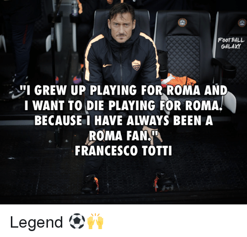 """Francesco Totti: FOOTBALL  GALAXY  """"I GREW UP PLAYING FOR ROMA AND  I WANT TO DIE PLAYING FOR ROMA!  ROMA FAN.  FRANCESCO TOTTI Legend ⚽🙌"""