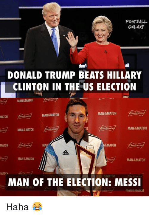 Donald Trump, Hillary Clinton, and Memes: FOOTBALL  GALAXY  sont  DONALD TRUMP BEATS HILLARY  CLINTON IN THE US ELECTION  MAN kMATCH.  MAN MATCH  MAN MATCH  MAN MATCH  MAN MATCH  MATCH  MATCH  MAN MATCH  MAN MATCH  MATEN  L&MATCH  MAN OF THE ELECTION: MESSI Haha 😂
