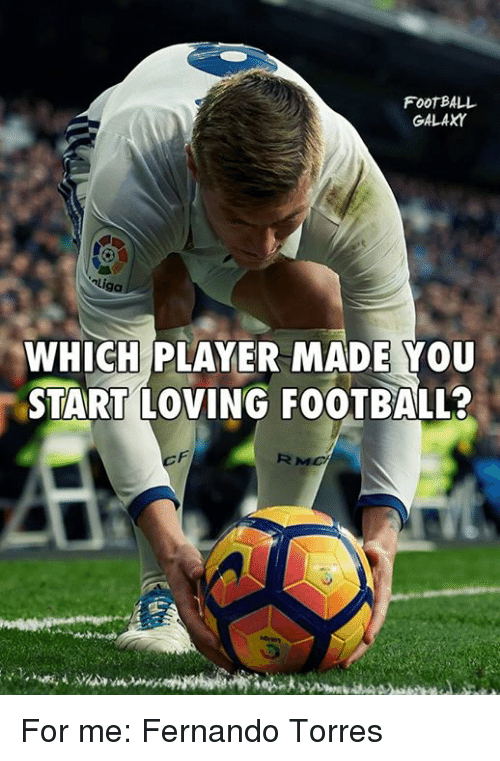 Memes, Fernando Torres, and 🤖: FOOTBALL  GALAXY  uga  WHICH PLAYER MADE YOU  START LOVING FOOTBALL?  RMO For me: Fernando Torres