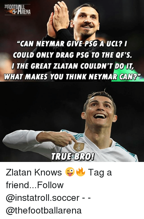 """Football, Memes, and Neymar: FOOTBALL  HRENA  """"CAN NEYMAR GIVE PSG A UCL? I  COULD ONLY DRAG PSG TO THE QF'S.  THE GREAT ZLATAN COULDN'T DO IT  WHAT MAKES YOU THINK NEYMAR CAN?2  TRUE BRO Zlatan Knows 😜🔥 Tag a friend...Follow @instatroll.soccer - - @thefootballarena"""