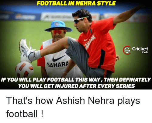 Definately: FOOTBALL IN NEHRA STYLE  S Cricket  Shots  SAHARA  IF YOU WILL PLAYFOOTBALL THIS WAY, THEN DEFINATELY  YOU WILL GETINJURED AFTER EVERY SERIES That's how Ashish Nehra plays football !