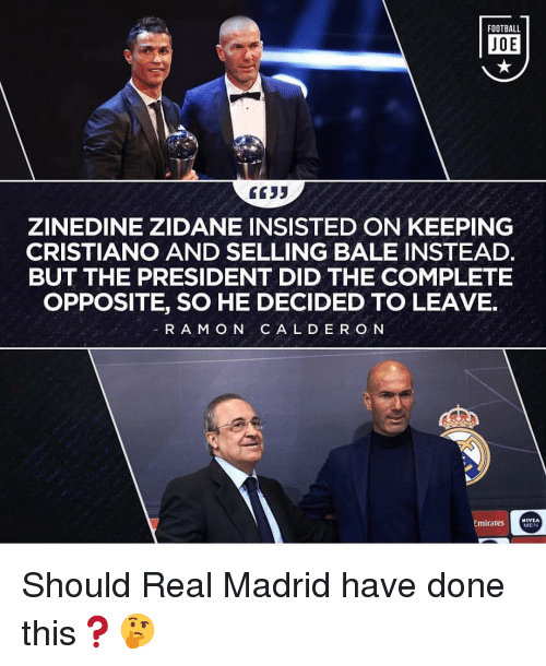 zidane: FOOTBALL  JOE  GC35  ZINEDINE ZIDANE INSISTED ON KEEPING  CRISTIANO AND SELLING BALE INSTEAD.  BUT THE PRESIDENT DID THE COMPLETE  OPPOSITE, SO HE DECIDED TO LEAVE.  RAM O N C A L DER O N  EmiraresETA  MEN Should Real Madrid have done this❓🤔