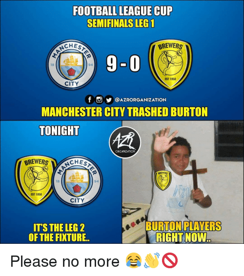 burton: FOOTBALL LEAGUE CUP  SEMIFINALS LEG 1  CHES  BREWERS  9-0  18  EST 1950  CITY  @AZRORGANIZATION  MANCHESTER CITY TRASHED BURTON  TONIGHT  ORGANIZATION  CHES  BREWERS  18  94  EST 1950  CITY  IT'S THE LEG  OF THE FIXTURE  BURTONIPLAYERS  RIGHT NOW Please no more 😂👋🚫