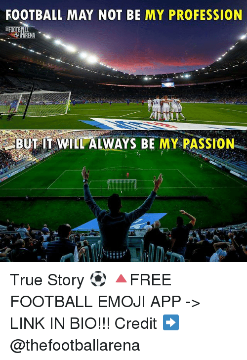Emoji, Football, and Memes: FOOTBALL MAY NOT BE MY PROFESSION  BUT IT WILL ALWAYS BE MY PASSION True Story ⚽️ 🔺FREE FOOTBALL EMOJI APP -> LINK IN BIO!!! Credit ➡️ @thefootballarena