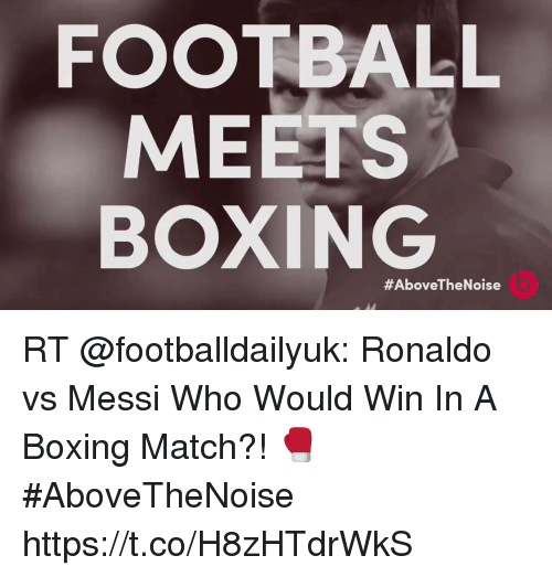 Boxing, Football, and Memes: FOOTBALL  MEETS  BOXING  #AboveThe Noise RT @footballdailyuk: Ronaldo vs Messi   Who Would Win In A Boxing Match?! 🥊 #AboveTheNoise https://t.co/H8zHTdrWkS