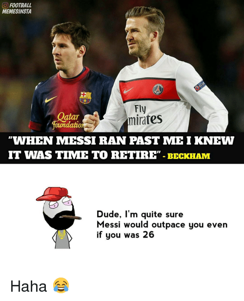 "Memes, Messi, and 🤖: FOOTBALL  MEMESINSTA  Fly  atar  minates  Foundation  WHEN MESSI RAN PAST MEI KNEW  IT WAS TIME TO RETIRE""  BECKHAM  Dude, I'm quite sure  Messi would outpace you even  if you was 26 Haha 😂"
