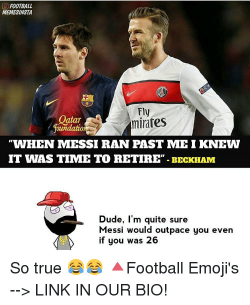 Memes, Messi, and 🤖: FOOTBALL  MEMESINSTA  Fly  atar  minates  oundation  WHEN MESSI RAN PAST ME I KNEW  IT WAS TIME TO RETIRE BECKHAM  Dude, I'm quite sure  Messi would outpace  you even  if you was 26 So true 😂😂 🔺Football Emoji's --> LINK IN OUR BIO!