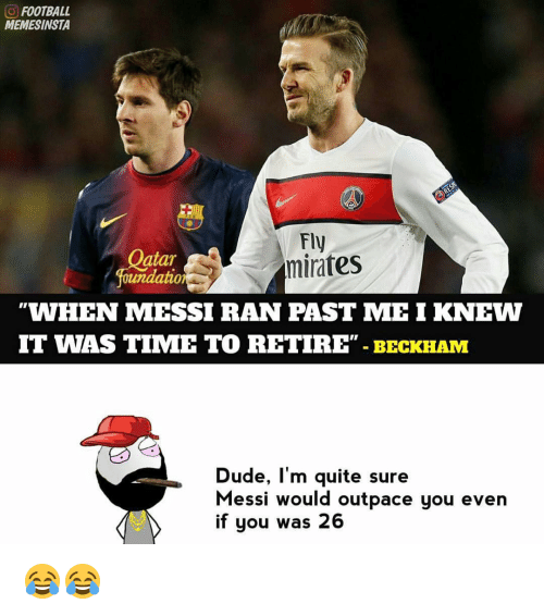Memes, Messi, and 🤖: FOOTBALL  MEMESINSTA  Fly  atar  mirates  foundation  WHEN MESSI RAN PAST MEI KNEW  IT WAS TIME TO RETIRE  BECKHAM  Dude, I'm quite sure  Messi would outpace you even  if you was 26 😂😂