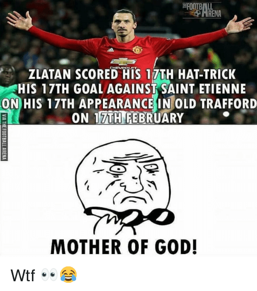 zlatan: FOOTBALL  -O ARENA  CHEVROLET  ZLATAN SCORED HIS 17TH HAT-TRICK  HIS 17TH GOALAGAINST SAINT ETIENNE  ON HIS 17TH APPEARANCE IN OLD TRAFFORD  ON 17TH FEBRUARY  MOTHER OF GOD! Wtf 👀😂