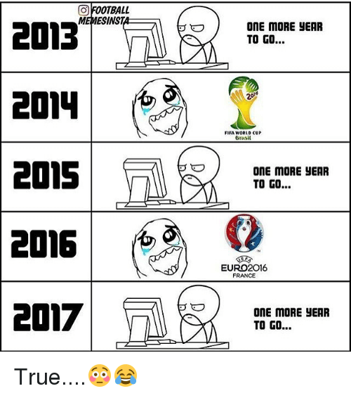 Euro: FOOTBALL  O MEMESINST  2013  2024  2015  2016  2017  ONE MORE EAR  TO GO...  20  FIFA WORLD CUP  Brasil  ONE MORE YEAR  TO GO...  EURO 2016  FRANCE  ONE MORE yEAR  TO GO... True....😳😂