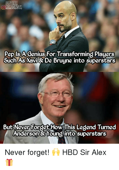 Memes, Transformers, and Genius: FOOTBALL  OMEMESINSTA  Pep ISA Genius For Transforming Players  Such AsXavi & De Bruyne into superstars  But Never Forget How This Legend Turned  Anderson & Yound into superstars Never forget! 🙌 HBD Sir Alex 🎁