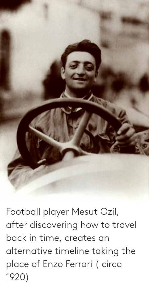 alternative: Football player Mesut Ozil, after discovering how to travel back in time, creates an alternative timeline taking the place of Enzo Ferrari ( circa 1920)