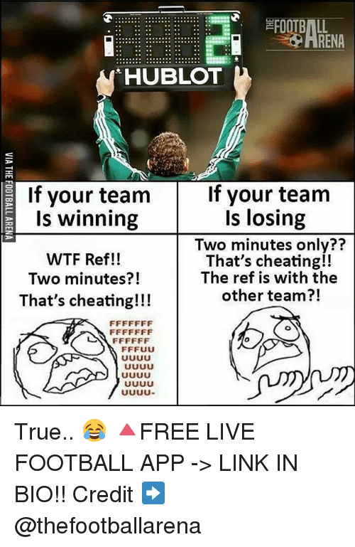 Cheating, Football, and Memes: FOOTBALL  RENA  HUBLOT  If your team  If your team  Is winning  WTF Ref!!  Two minutes?!  That's cheating!!!  Is losing  Two minutes only??  That's cheating!!  The ref is with the  other team?!  71 True.. 😂 🔺FREE LIVE FOOTBALL APP -> LINK IN BIO!! Credit ➡️ @thefootballarena