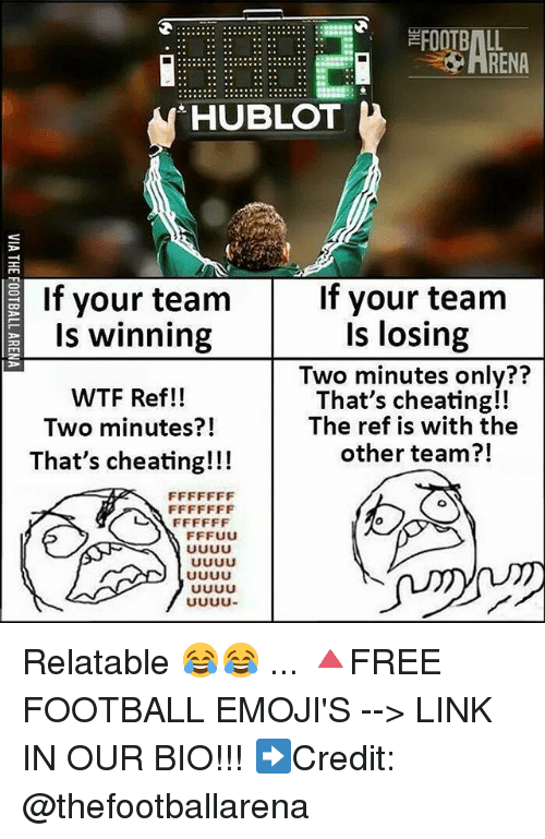 Cheating, Football, and Memes: FOOTBALL  RENA  HUBLOT  If your team  If your team  Is winning  WTF Ref!!  Two minutes?!  That's cheating!!!  Is losing  Two minutes only??  That's cheating!!  The ref is with the  other team?!  71 Relatable 😂😂 ... 🔺FREE FOOTBALL EMOJI'S --> LINK IN OUR BIO!!! ➡️Credit: @thefootballarena
