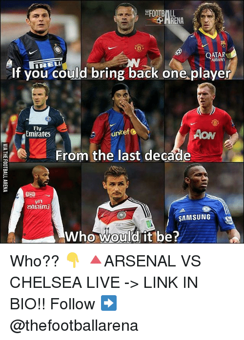 vs chelsea: FOOTBALL  RENA  QATAR  AIRWAYS  if you could bring back one.player  Fly  Emirates  unicefし  AON  From the last decade  SAMSUNG  Who would it be?  0 Who?? 👇 🔺ARSENAL VS CHELSEA LIVE -> LINK IN BIO!! Follow ➡️ @thefootballarena