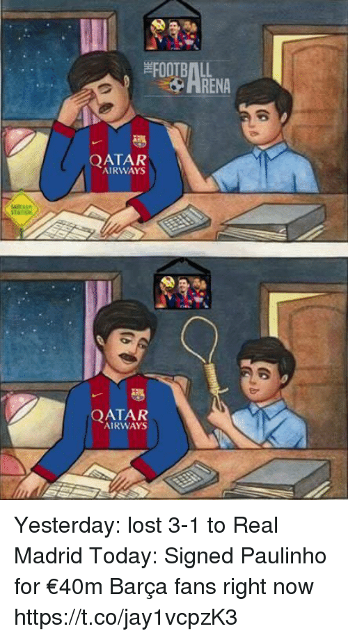Renae: FOOTBALL  RENA  QATAR  AIRWAYS  QATAR  AIRWAYS Yesterday: lost 3-1 to Real Madrid  Today: Signed Paulinho for €40m   Barça fans right now https://t.co/jay1vcpzK3