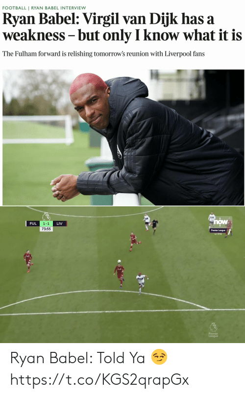 Virgil: FOOTBALL | RYAN BABEL INTERVIEW  Ryan Babel: Virgil van Dijk has a  weakness- but only I know what it is  The Fulham forward is relishing tomorrow's reunion with Liverpool fans   now  1-1  73:55  FUL  LIV  Premier League  V E  닒 Ryan Babel: Told Ya 😏 https://t.co/KGS2qrapGx