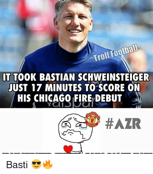 Chicago, Fire, and Football: Football  Troll IT TOOK BASTIAN SCHWEINSTEIGER  JUST 17 MINUTES TO SCORE ON  HIS CHICAGO FIRE DEBUT  #AZR  ITED Basti 😎🔥