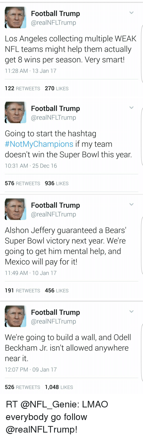 Nfl, Odell Beckham Jr., and Sports: Football Trump  arealNFLTrump  Los Angeles collecting multiple WEAK  NFL teams might help them actually  get 8 wins per season. Very smart!  11:28 AM 13 Jan 17  122  RETWEETS 270  LIKES   Football Trump  arealNFLTrump  Going to start the hashtag  #Not My Champions if my team  doesn't win the Super Bowl this year  10:31 AM 25 Dec 16  576  RETWEETS  936  LIKES   Football Trump  Ca realNFI Trump  Alshon Jeffery guaranteed a Bears'  Super Bowl victory next year. We're  going to get him mental help, and  Mexico will pay for it!  11:49 AM 10 Jan 17  191  RETWEETS  456  LIKES   Football Trump  arealNFLTrump  Were going to build a wall, and Odell  Beckham Jr. isn't allowed anywhere  near it  12:07 PM 09 Jan 17  526 RETWEETS 1,048 LIKES RT @NFL_Genie: LMAO everybody go follow @realNFLTrump!