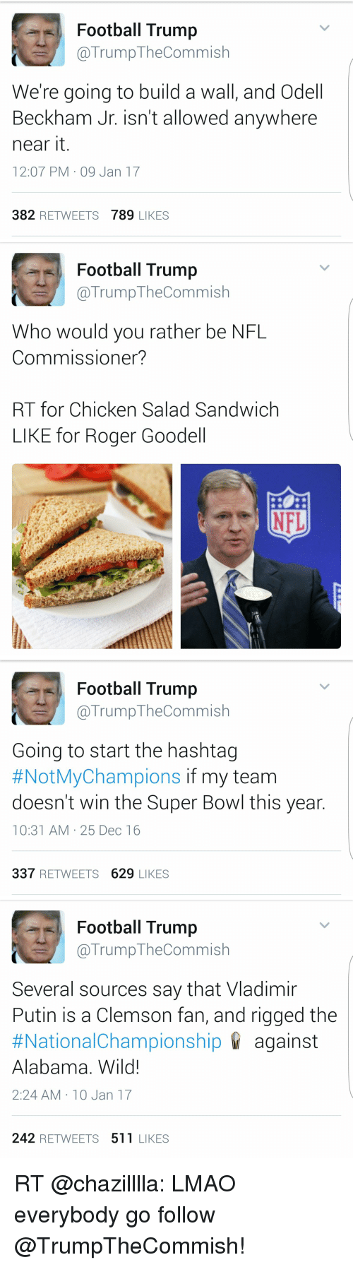 Odell Beckham Jr., Roger, and Roger Goodell: Football Trump  TrumpTheCommish  We're going to build a wall, and Odell  Beckham Jr. isn't allowed anywhere  near it  12:07 PM 09 Jan 17  382  RETWEETS  789 LIKES   Football Trump  @Trump The Commish  Who would you rather be NFL  Commissioner?  RT for Chicken Salad Sandwich  LIKE for Roger Goodell   Football Trump  @Trump Commish  Going to start the hashtag  #NotMyChampions if my team  doesn't win the Super Bowl this year  10:31 AM 25 Dec 16  337  RETWEETS 629  LIKES   Football Trump  (a Trump TheCommish  Several sources say that Vladimir  Putin is a Clemson fan, and rigged the  #National Championship against  Alabama. Wild!  2:24 AM 10 Jan 17  242 RETWEETS 511 LIKES RT @chazilllla: LMAO everybody go follow @TrumpTheCommish!