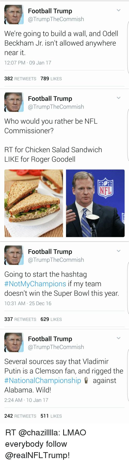 Nfl, Odell Beckham Jr., and Roger: Football Trump  TrumpTheCommish  We're going to build a wall, and Odell  Beckham Jr. isn't allowed anywhere  near it  12:07 PM 09 Jan 17  382  RETWEETS  789 LIKES   Football Trump  @Trump The Commish  Who would you rather be NFL  Commissioner?  RT for Chicken Salad Sandwich  LIKE for Roger Goodell   Football Trump  @Trump Commish  Going to start the hashtag  #NotMyChampions if my team  doesn't win the Super Bowl this year  10:31 AM 25 Dec 16  337  RETWEETS 629  LIKES   Football Trump  (a Trump TheCommish  Several sources say that Vladimir  Putin is a Clemson fan, and rigged the  #National Championship against  Alabama. Wild!  2:24 AM 10 Jan 17  242 RETWEETS 511 LIKES RT @chazilllla: LMAO everybody follow @realNFLTrump!