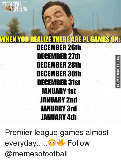 premier-league-games: FOOTBALL  WHEN YOU REALIZE THEREARE PL GAMES ON:  DECEMBER 26th  DECEMBER 27th  DECEMBER 28th  DECEMBER 30th  DECEMBER 31st  JANUARY 1st  JANUARY 2nd  JANUARY 3rd  JANUARY 4th Premier league games almost everyday.....😳🔥 Follow @memesofootball