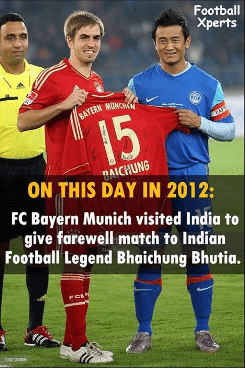 memes: Football  Xperts  MONCHEN  ON THIS DAY IN 2012:  FC Bayern Munich visited India to  give farewell match to Indian  Football Legend Bhaichung Bhutia.  F CB