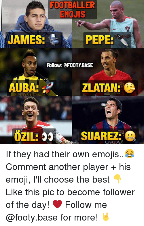 Memes, 🤖, and Player: FOOTBALLER  EMOJIS  JAMES: PEPE:  Follow: @FOOTy BASE  ZLATAN!  SUAREZ:  OZILE  VAIAR If they had their own emojis..😂 Comment another player + his emoji, I'll choose the best 👇 Like this pic to become follower of the day! ❤️ Follow me @footy.base for more! 🤘