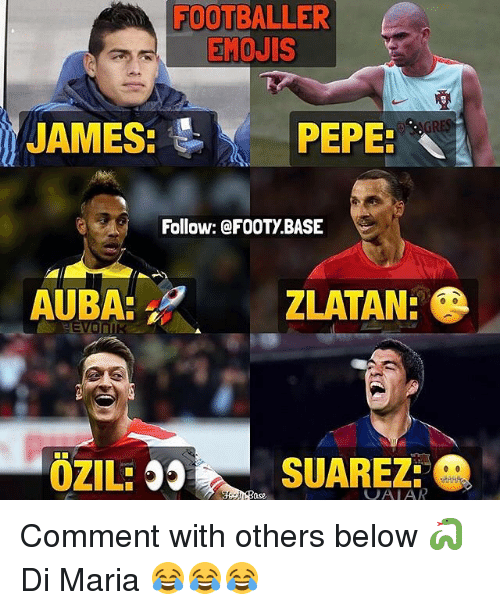 Memes, Emojis, and Pepe: FOOTBALLER  EMOJIS  JAMES: PEPE:  Follow: @FOOTy BASE  ZLATAN:  SUAREZ:  OZILE  VAIAR Comment with others below 🐍 Di Maria 😂😂😂