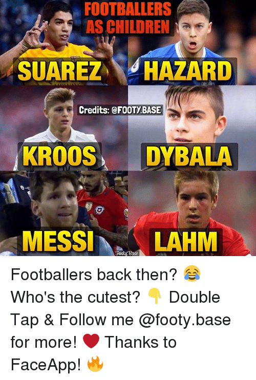 Faceapp: FOOTBALLERS  AS CHILDREN  NaE  SUAREZ  HAZARD  Credits: @FOOTy BASE  KROOS  DYBALA  MESSI  Base  LAHM Footballers back then? 😂 Who's the cutest? 👇 Double Tap & Follow me @footy.base for more! ❤️ Thanks to FaceApp! 🔥