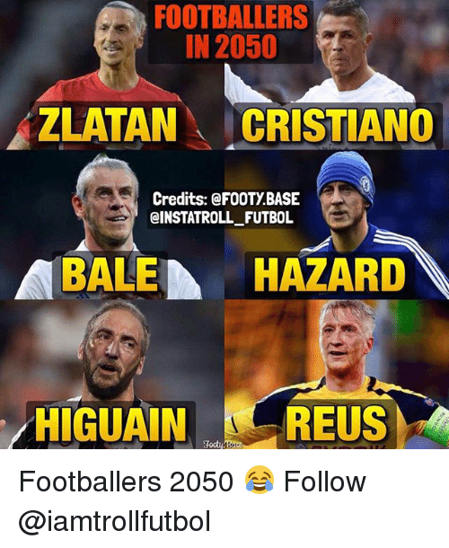 Memes, 🤖, and Following: FOOTBALLERS  IN 2050  ZLATAN  CRISTIANO  Credits: FOOTY BASE  CINSTATROLL FUTBOL  ABALE A  HAZARD  HIGUAIN REUS Footballers 2050 😂 Follow @iamtrollfutbol