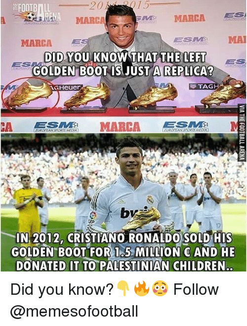 palestinian: FOOTBILL  MARC  MARCA ES  MARCA  ESES MA  DID YOU KNOW THAT THE LEFT  GOLDEN B0OT IS JUST A REPLICA?  BS  ES  Heuer  TAG  CA MARCA  IN 2012, CRISTIANO RONALDO SOLD HIS  GOLDEN BOOT FOR 1.5 MILLION AND HE  DONATED IT TO PALESTINIAN CHILDREN Did you know?👇🔥😳 Follow @memesofootball