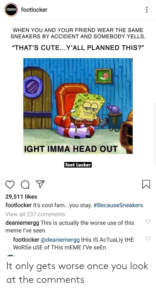 """Footlocker: footlocker  Foot Locker  WHEN YOU AND YOUR FRIEND WEAR THE SAME  SNEAKERS BY ACCIDENT AND SOMEBODY YELLS  """"THAT'S CUTE...Y'ALL PLANNED THIS?""""  IGHT IMMA HEAD OUT  Foot Locker  29,511 likes  footlocker It's cool fam...you stay. #BecauseSneakers  View all 237 comments  deaniemergg This is actually the worse use of this  meme I've seen  footlocker @deaniemergg tHis IS AcTuaLly tHE  WoRSe uSE of THis MEME I'Ve seEn It only gets worse once you look at the comments"""