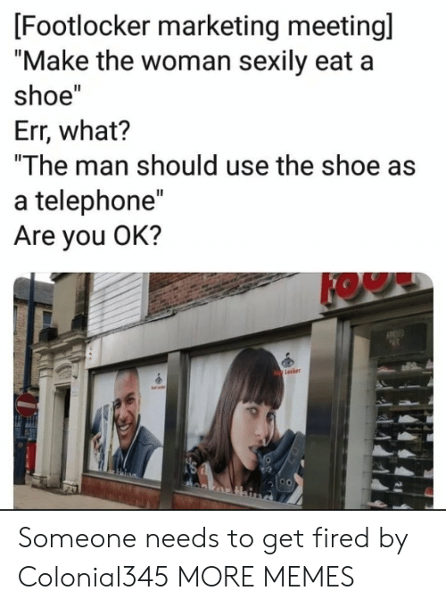 """Dank, Memes, and Target: [Footlocker marketing meetingl  """"Make the woman sexily eat a  shoe""""  Err, what?  """"The man should use the shoe as  a telephone""""  Are you OK?  KOW  Lecker Someone needs to get fired by Colonial345 MORE MEMES"""